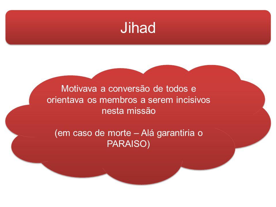 Jihad Motivava a conversão de todos e orientava os membros a serem incisivos nesta missão (em caso de morte – Alá garantiria o PARAISO) Motivava a conversão de todos e orientava os membros a serem incisivos nesta missão (em caso de morte – Alá garantiria o PARAISO)