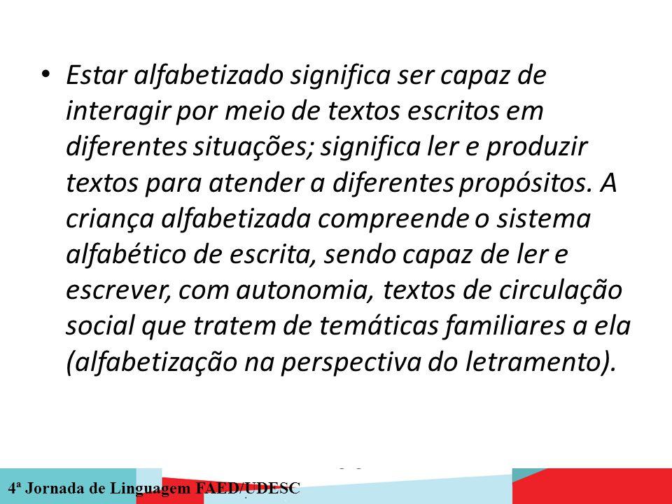 4ª Jornada de Linguagem FAED/UDESC Estar alfabetizado significa ser capaz de interagir por meio de textos escritos em diferentes situações; significa