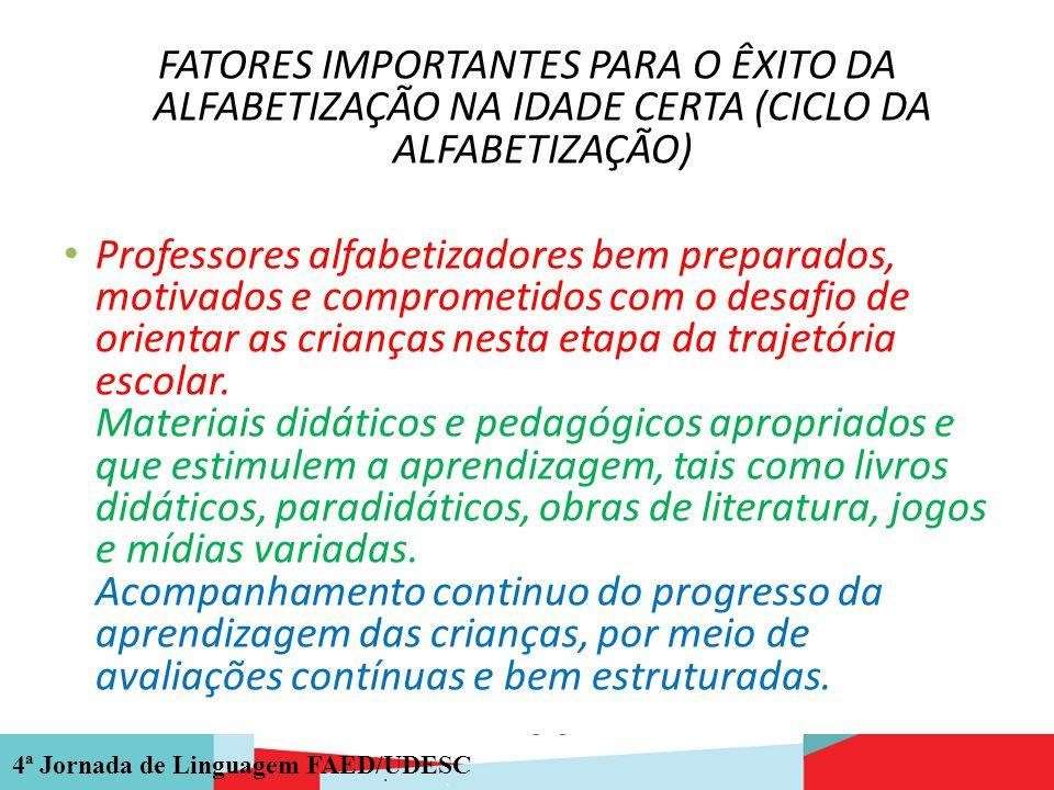 4ª Jornada de Linguagem FAED/UDESC FATORES IMPORTANTES PARA O ÊXITO DA ALFABETIZAÇÃO NA IDADE CERTA (CICLO DA ALFABETIZAÇÃO) Professores alfabetizador