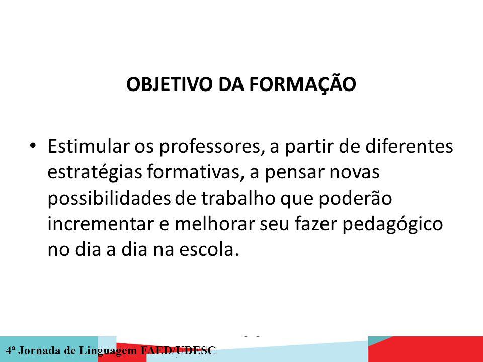 4ª Jornada de Linguagem FAED/UDESC OBJETIVO DA FORMAÇÃO Estimular os professores, a partir de diferentes estratégias formativas, a pensar novas possib