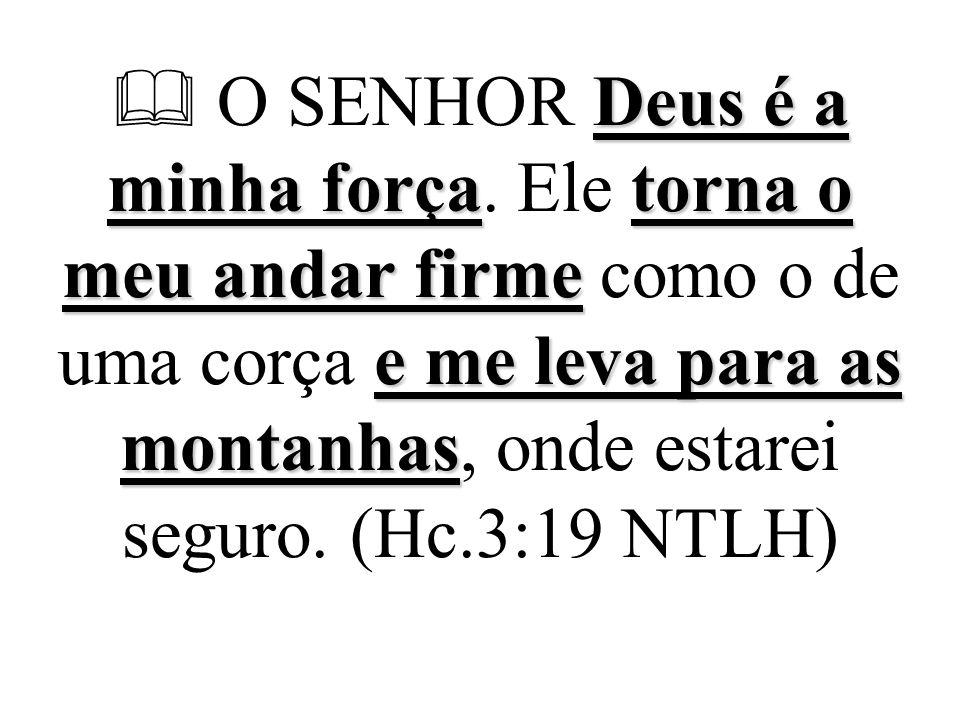 Deus é a minha forçatorna o meu andar firme e me leva para as montanhas  O SENHOR Deus é a minha força. Ele torna o meu andar firme como o de uma cor