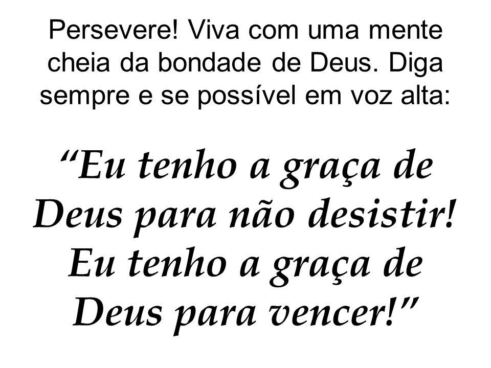 """Persevere! Viva com uma mente cheia da bondade de Deus. Diga sempre e se possível em voz alta: """"Eu tenho a graça de Deus para não desistir! Eu tenho a"""