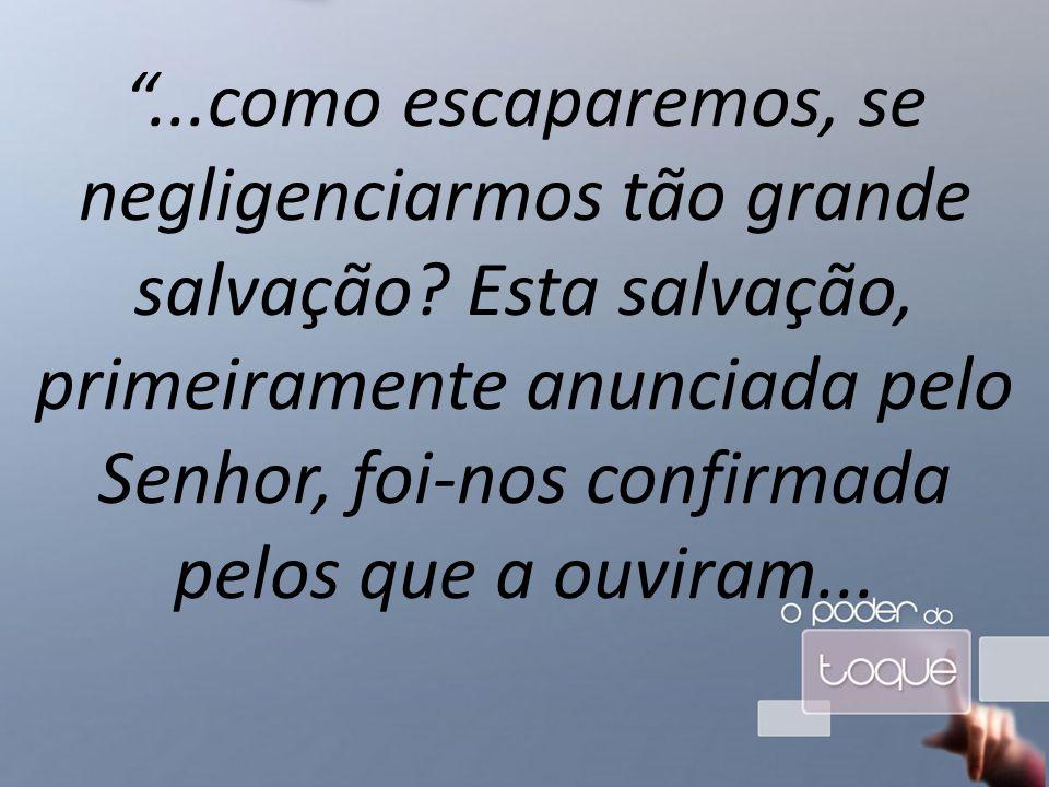 ...como escaparemos, se negligenciarmos tão grande salvação.