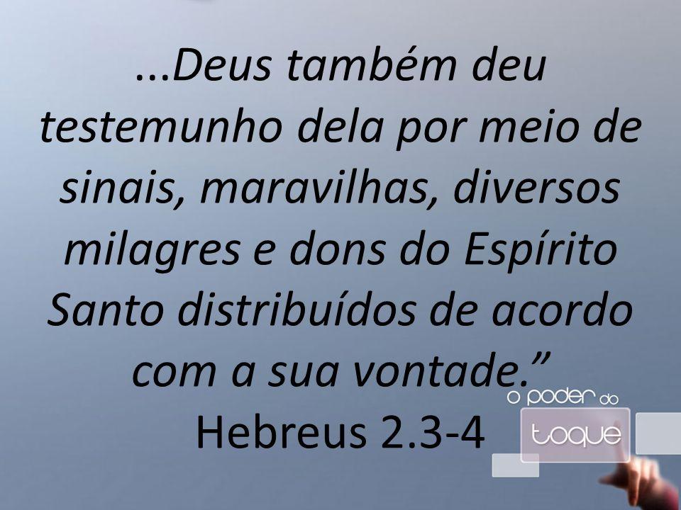...Deus também deu testemunho dela por meio de sinais, maravilhas, diversos milagres e dons do Espírito Santo distribuídos de acordo com a sua vontade. Hebreus 2.3-4