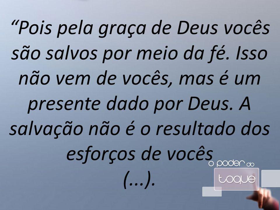Pois pela graça de Deus vocês são salvos por meio da fé.