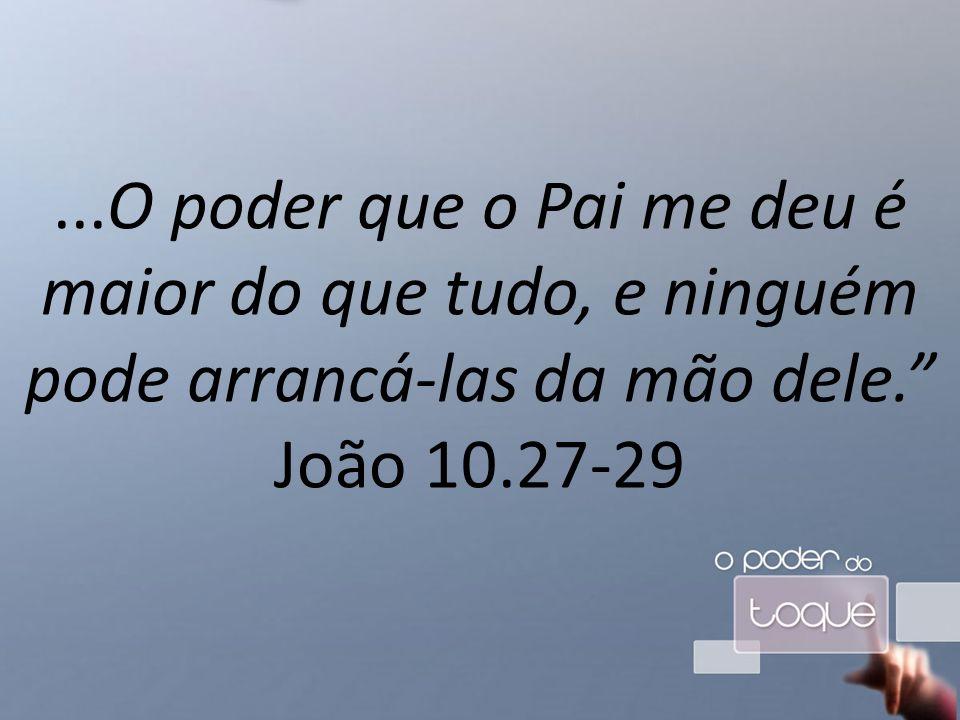 ...O poder que o Pai me deu é maior do que tudo, e ninguém pode arrancá-las da mão dele. João 10.27-29