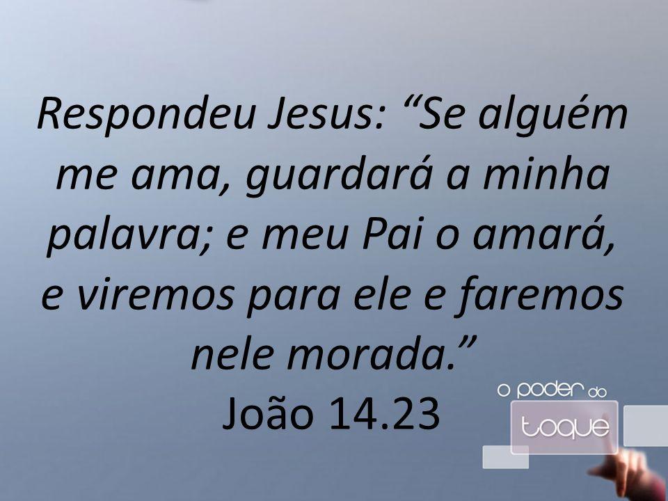 Respondeu Jesus: Se alguém me ama, guardará a minha palavra; e meu Pai o amará, e viremos para ele e faremos nele morada. João 14.23