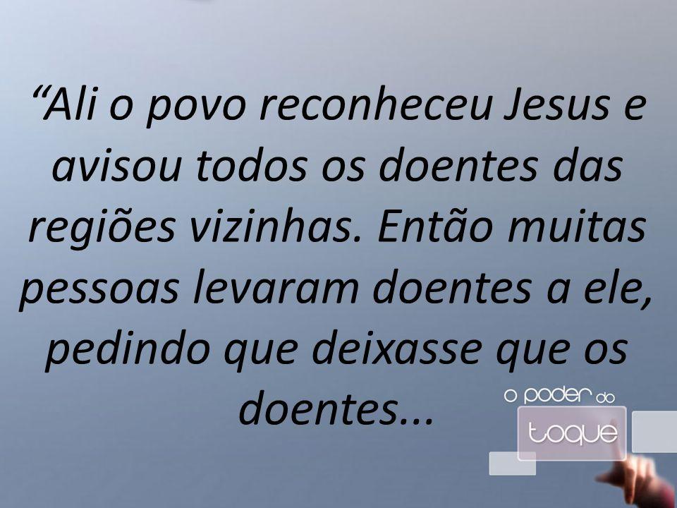 Ali o povo reconheceu Jesus e avisou todos os doentes das regiões vizinhas.