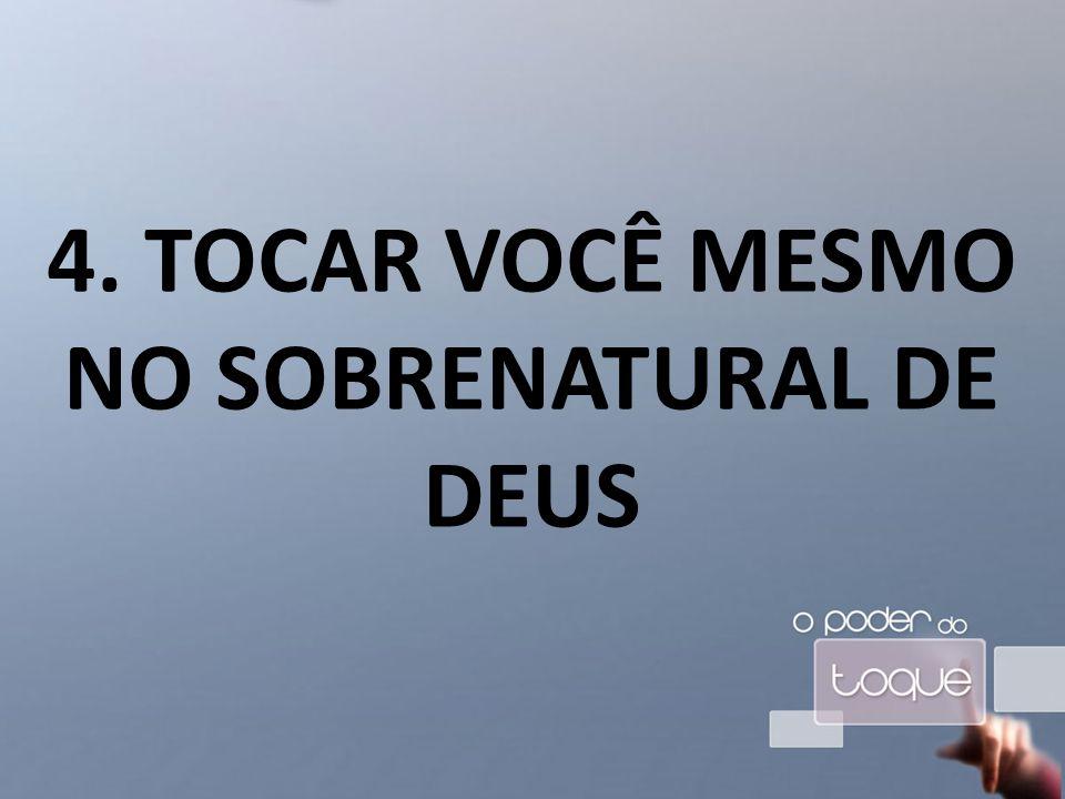 4. TOCAR VOCÊ MESMO NO SOBRENATURAL DE DEUS