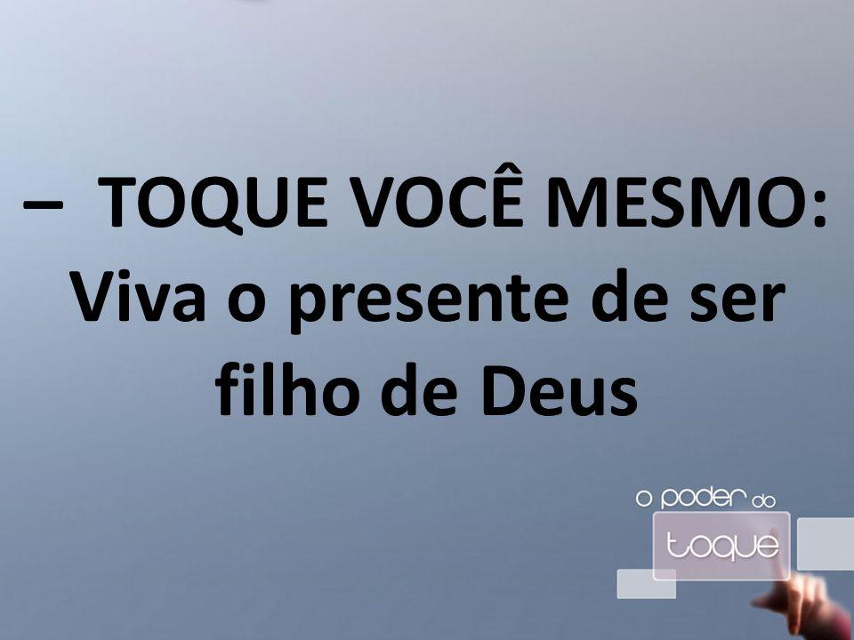 – TOQUE VOCÊ MESMO: Viva o presente de ser filho de Deus