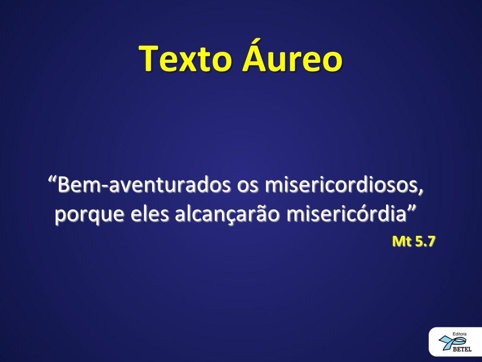 Texto Áureo Bem-aventurados os misericordiosos, porque eles alcançarão misericórdia Mt 5.7