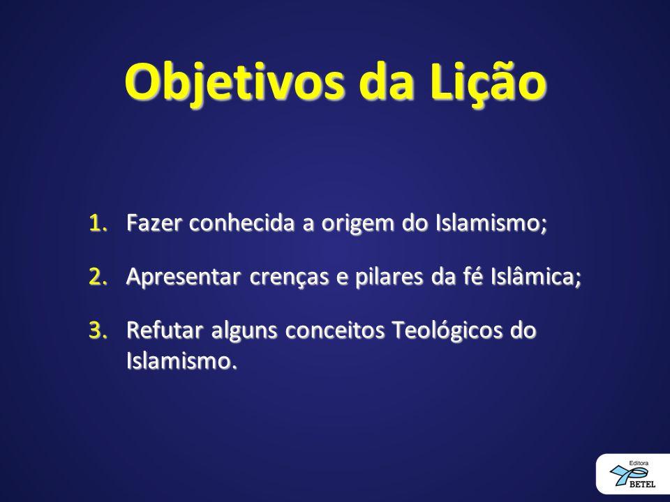 Objetivos da Lição 1.Fazer conhecida a origem do Islamismo; 2.Apresentar crenças e pilares da fé Islâmica; 3.Refutar alguns conceitos Teológicos do Islamismo.