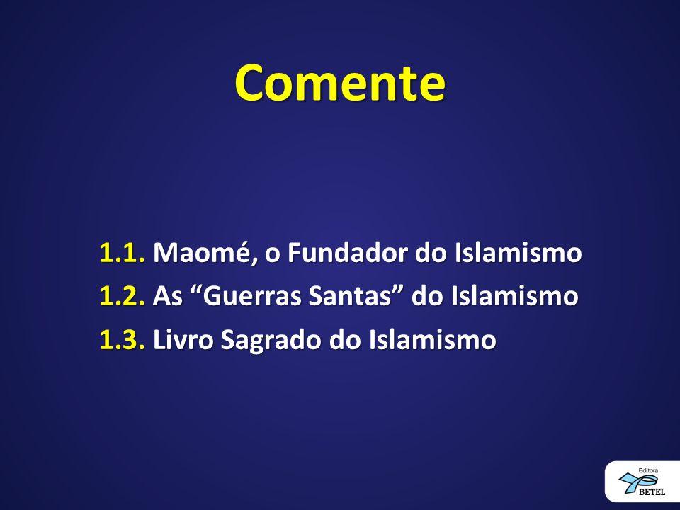 Comente 1.1. Maomé, o Fundador do Islamismo 1.2. As Guerras Santas do Islamismo 1.3.