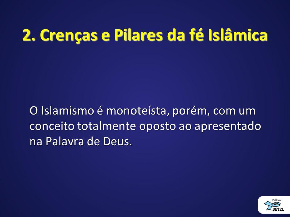 2. Crenças e Pilares da fé Islâmica O Islamismo é monoteísta, porém, com um conceito totalmente oposto ao apresentado na Palavra de Deus.