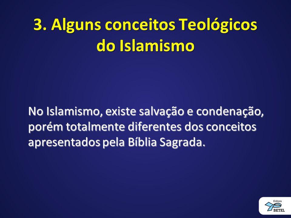 3. Alguns conceitos Teológicos do Islamismo No Islamismo, existe salvação e condenação, porém totalmente diferentes dos conceitos apresentados pela Bí