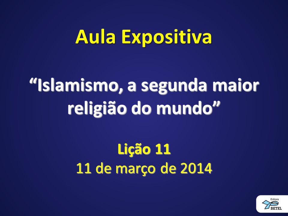 Aula Expositiva Islamismo, a segunda maior religião do mundo Lição 11 11 de março de 2014