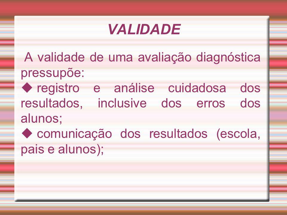 VALIDADE A validade de uma avaliação diagnóstica pressupõe:  registro e análise cuidadosa dos resultados, inclusive dos erros dos alunos;  comunicaç