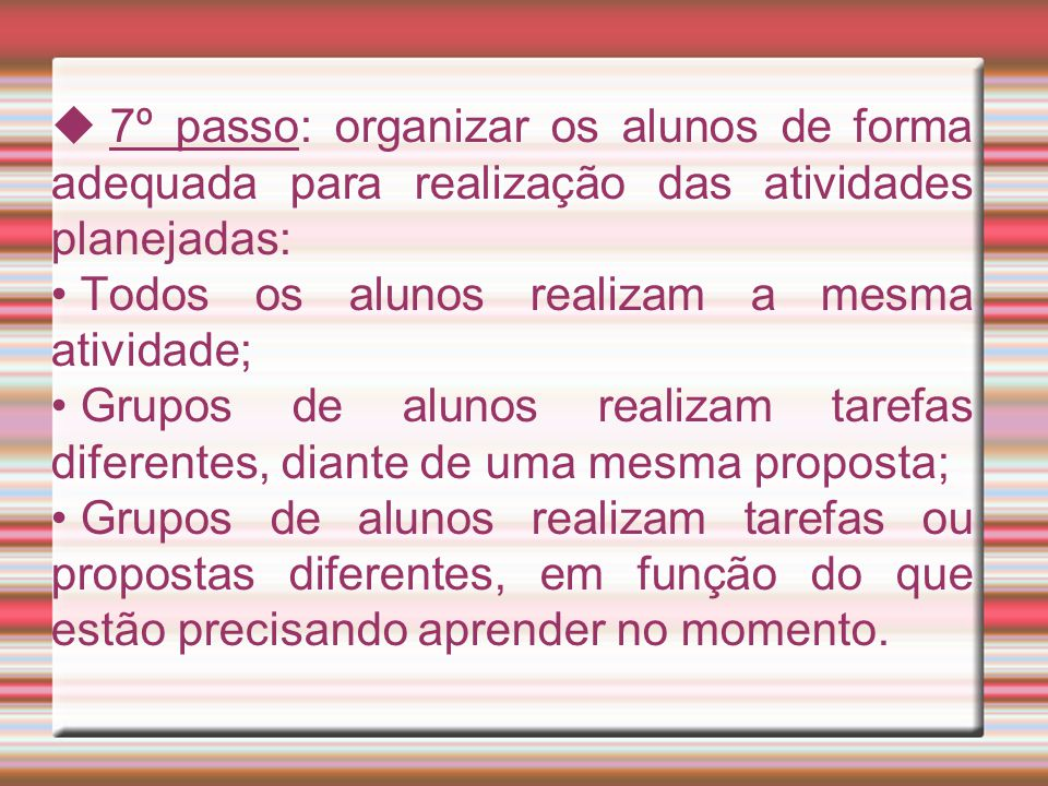  7º passo: organizar os alunos de forma adequada para realização das atividades planejadas: Todos os alunos realizam a mesma atividade; Grupos de alu