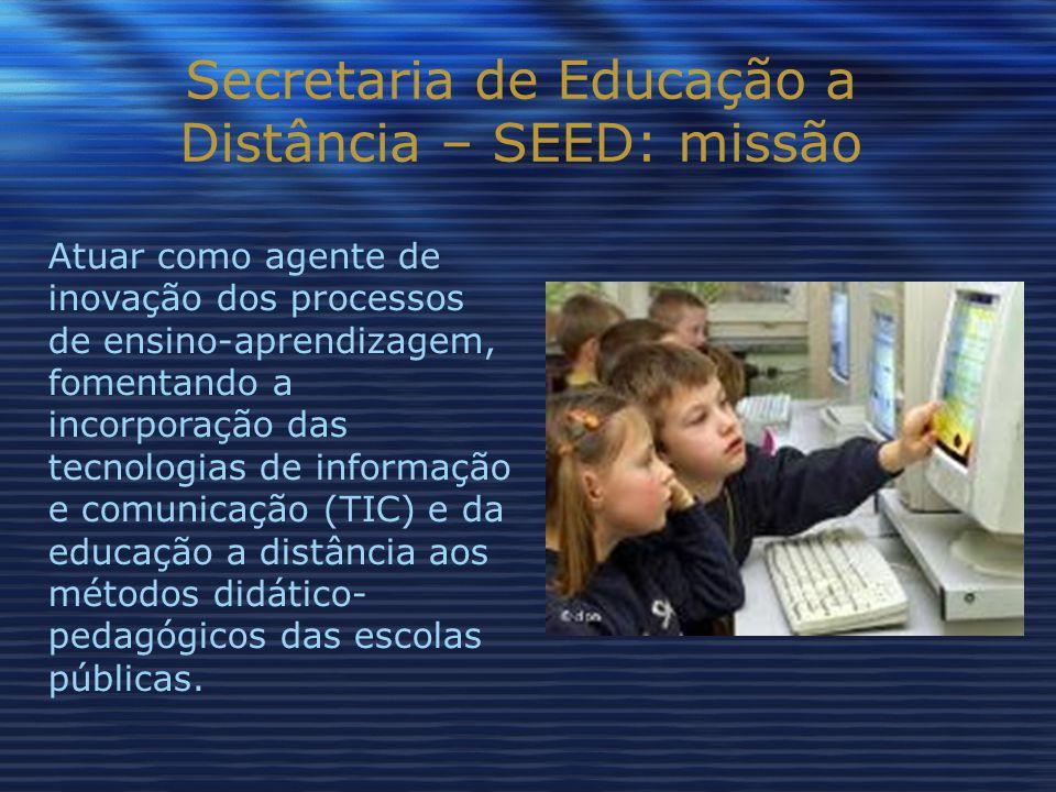 Secretaria de Educação a Distância – SEED: missão Atuar como agente de inovação dos processos de ensino-aprendizagem, fomentando a incorporação das tecnologias de informação e comunicação (TIC) e da educação a distância aos métodos didático- pedagógicos das escolas públicas.