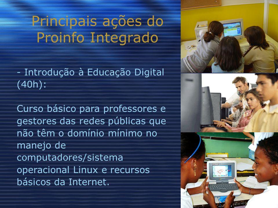 Principais ações do Proinfo Integrado - Introdução à Educação Digital (40h): Curso básico para professores e gestores das redes públicas que não têm o domínio mínimo no manejo de computadores/sistema operacional Linux e recursos básicos da Internet.