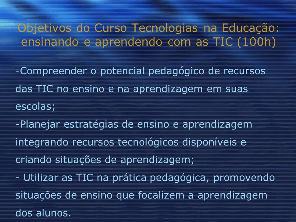 Objetivos do Curso Tecnologias na Educação: ensinando e aprendendo com as TIC (100h) -Compreender o potencial pedagógico de recursos das TIC no ensino e na aprendizagem em suas escolas; -Planejar estratégias de ensino e aprendizagem integrando recursos tecnológicos disponíveis e criando situações de aprendizagem; - Utilizar as TIC na prática pedagógica, promovendo situações de ensino que focalizem a aprendizagem dos alunos.