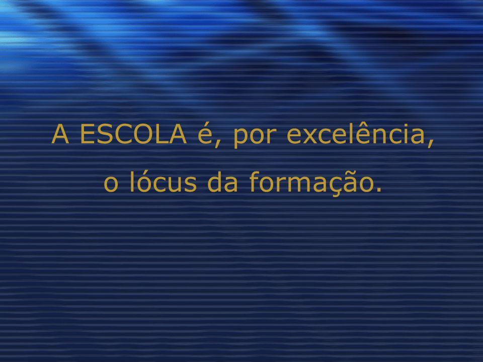 A ESCOLA é, por excelência, o lócus da formação.