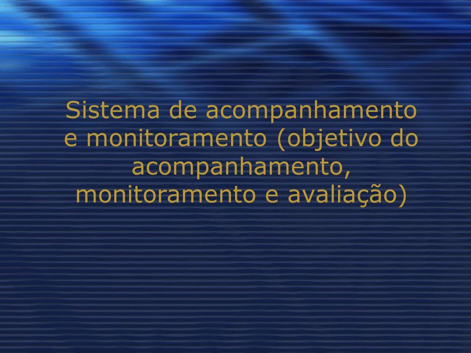 Sistema de acompanhamento e monitoramento (objetivo do acompanhamento, monitoramento e avaliação)