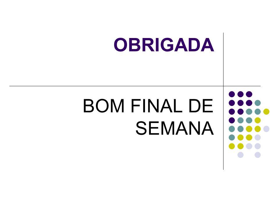 OBRIGADA BOM FINAL DE SEMANA