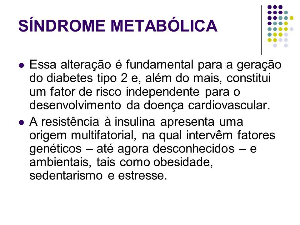 SÍNDROME METABÓLICA Essa alteração é fundamental para a geração do diabetes tipo 2 e, além do mais, constitui um fator de risco independente para o desenvolvimento da doença cardiovascular.