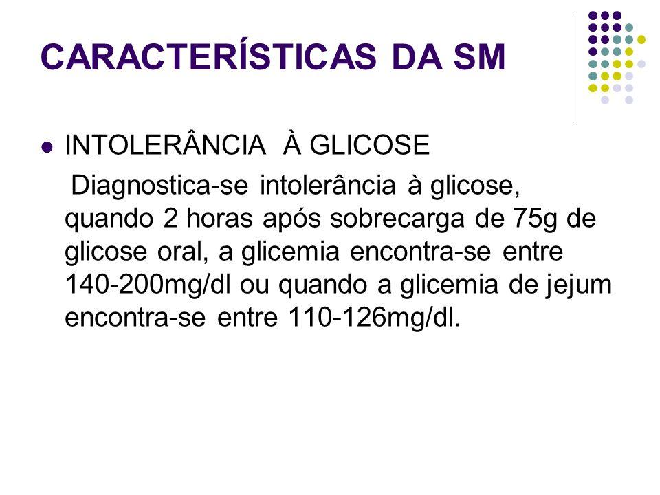 CARACTERÍSTICAS DA SM INTOLERÂNCIA À GLICOSE Diagnostica-se intolerância à glicose, quando 2 horas após sobrecarga de 75g de glicose oral, a glicemia encontra-se entre 140-200mg/dl ou quando a glicemia de jejum encontra-se entre 110-126mg/dl.
