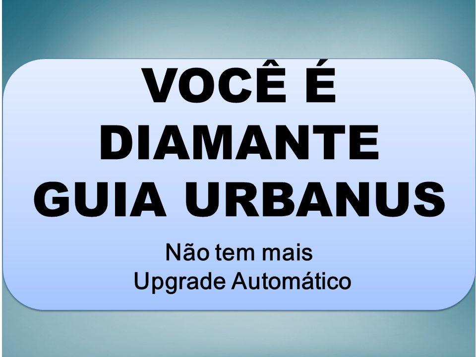 VOCÊ É DIAMANTE GUIA URBANUS Não tem mais Upgrade Automático VOCÊ É DIAMANTE GUIA URBANUS Não tem mais Upgrade Automático