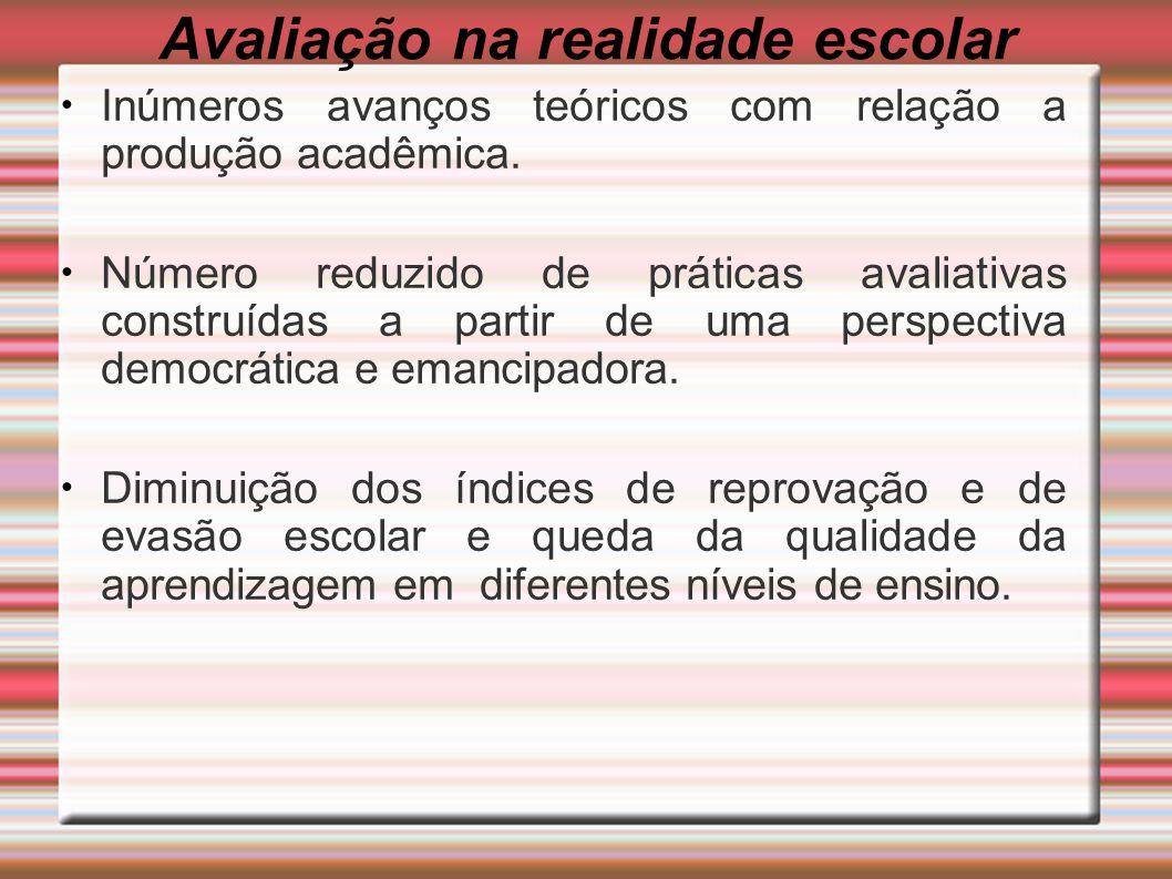 Avaliação na realidade escolar Inúmeros avanços teóricos com relação a produção acadêmica.