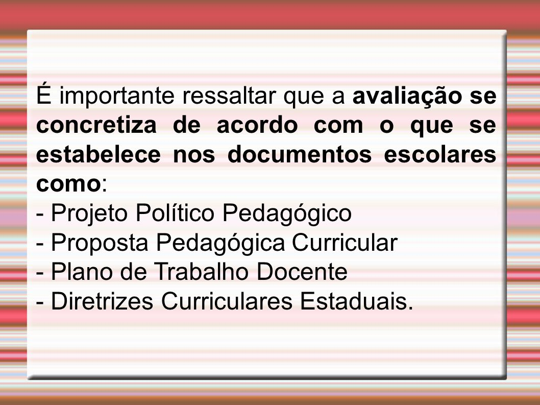 É importante ressaltar que a avaliação se concretiza de acordo com o que se estabelece nos documentos escolares como: - Projeto Político Pedagógico - Proposta Pedagógica Curricular - Plano de Trabalho Docente - Diretrizes Curriculares Estaduais.