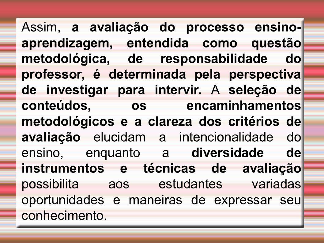 Assim, a avaliação do processo ensino- aprendizagem, entendida como questão metodológica, de responsabilidade do professor, é determinada pela perspectiva de investigar para intervir.