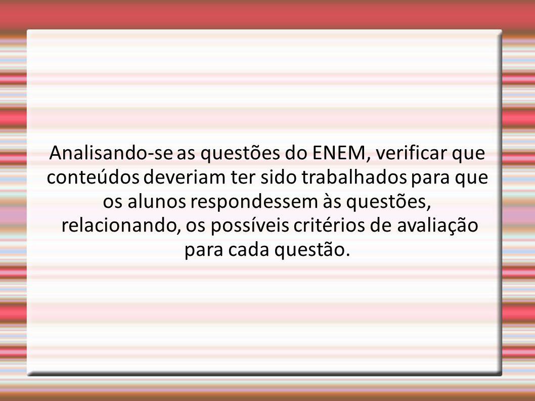 Analisando-se as questões do ENEM, verificar que conteúdos deveriam ter sido trabalhados para que os alunos respondessem às questões, relacionando, os possíveis critérios de avaliação para cada questão.