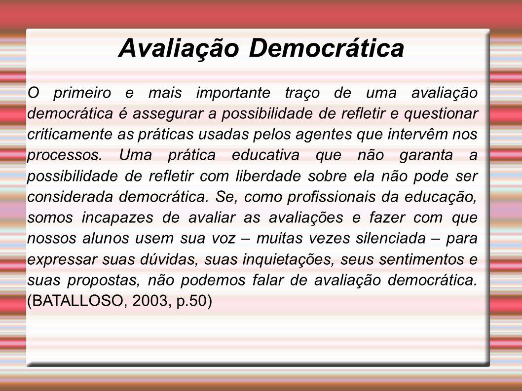 Avaliação Democrática O primeiro e mais importante traço de uma avaliação democrática é assegurar a possibilidade de refletir e questionar criticamente as práticas usadas pelos agentes que intervêm nos processos.