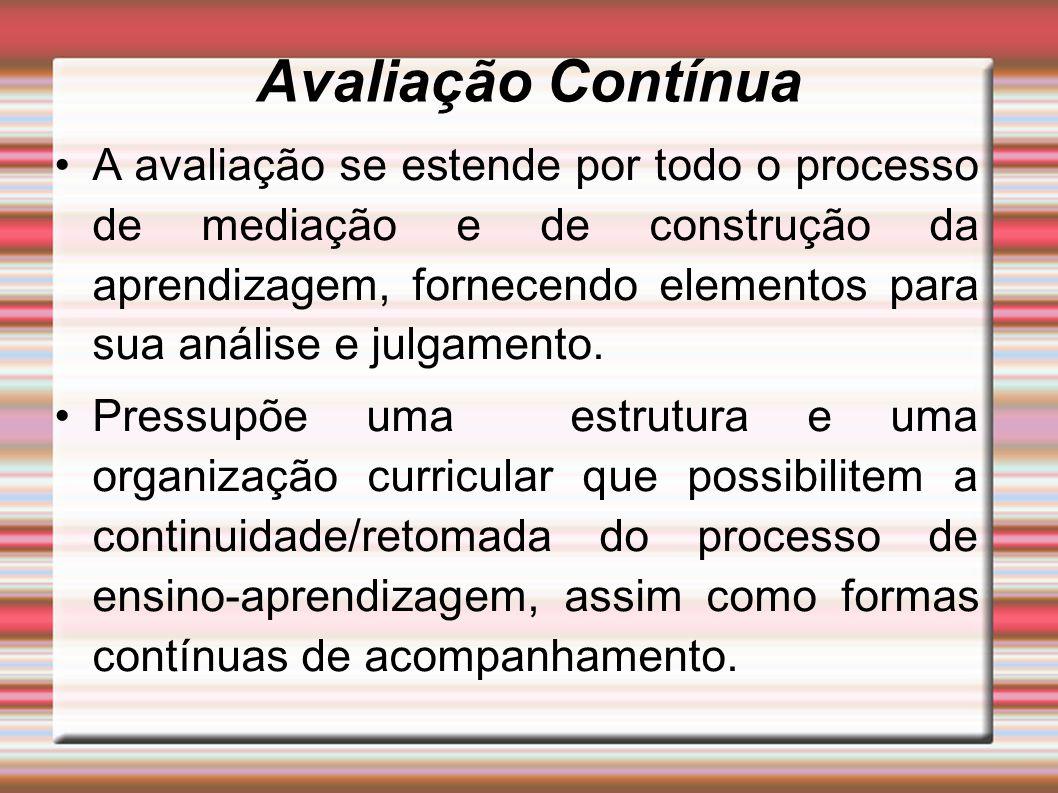 Avaliação Contínua A avaliação se estende por todo o processo de mediação e de construção da aprendizagem, fornecendo elementos para sua análise e julgamento.