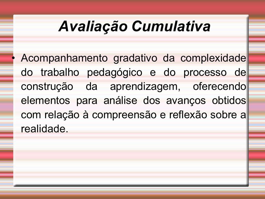 Avaliação Cumulativa Acompanhamento gradativo da complexidade do trabalho pedagógico e do processo de construção da aprendizagem, oferecendo elementos para análise dos avanços obtidos com relação à compreensão e reflexão sobre a realidade.