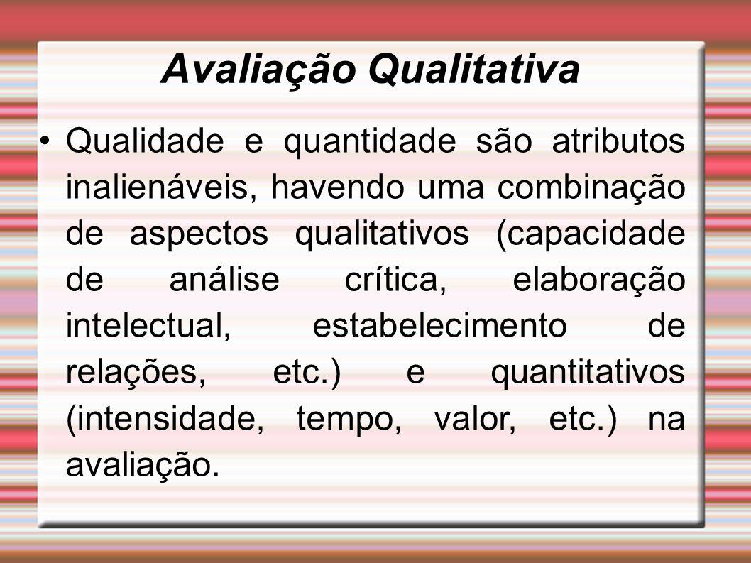 Avaliação Qualitativa Qualidade e quantidade são atributos inalienáveis, havendo uma combinação de aspectos qualitativos (capacidade de análise crítica, elaboração intelectual, estabelecimento de relações, etc.) e quantitativos (intensidade, tempo, valor, etc.) na avaliação.