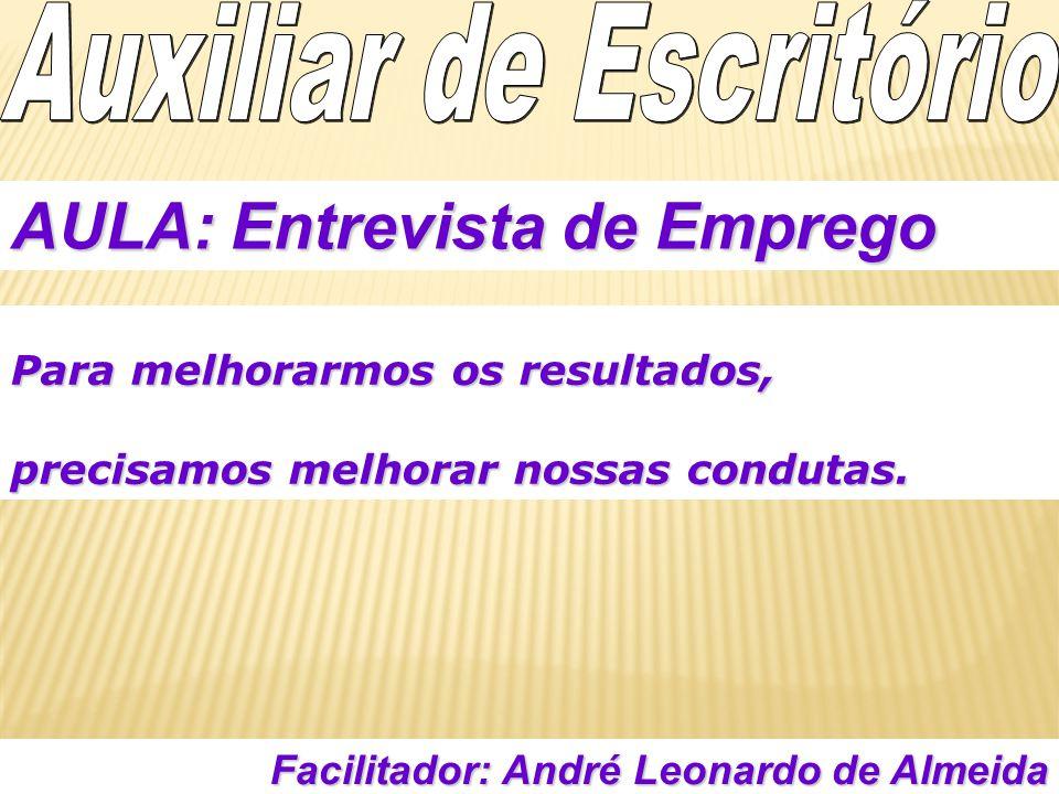 Facilitador: André Leonardo de Almeida AULA: Entrevista de Emprego Para melhorarmos os resultados, precisamos melhorar nossas condutas.