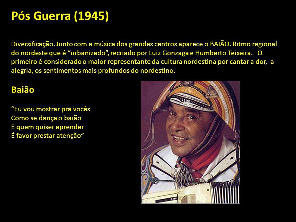 Pós Guerra (1945) Diversificação.Junto com a música dos grandes centros aparece o BAIÃO.