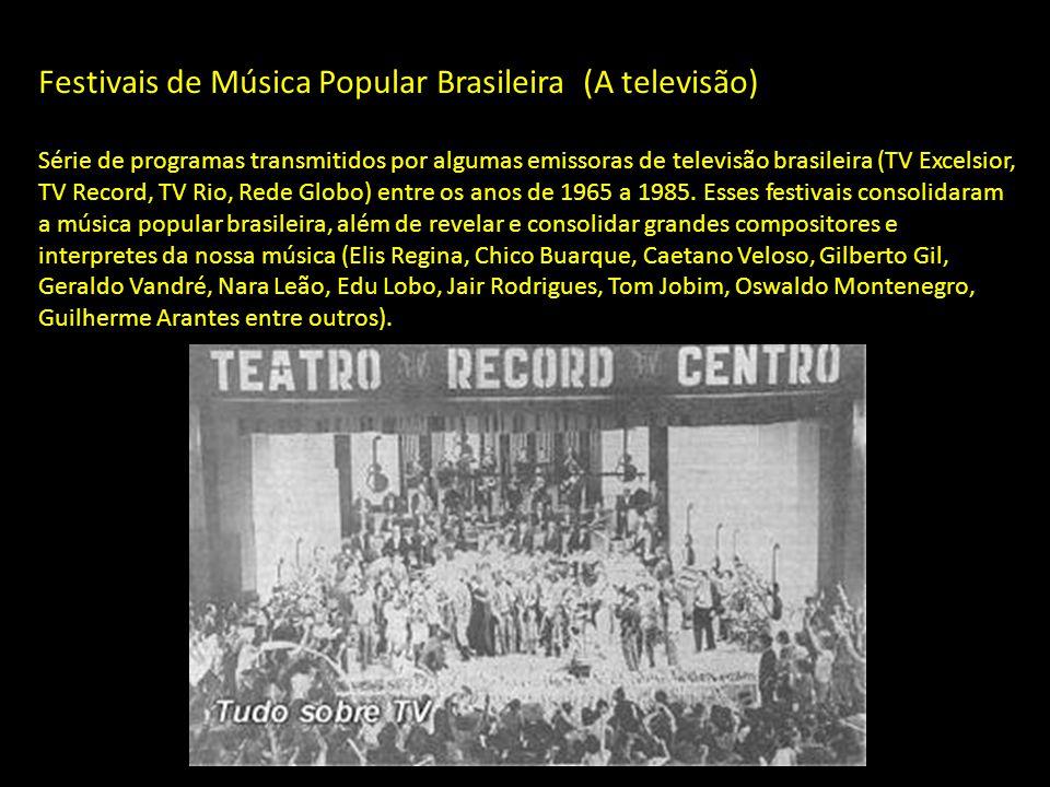 Festivais de Música Popular Brasileira (A televisão) Série de programas transmitidos por algumas emissoras de televisão brasileira (TV Excelsior, TV Record, TV Rio, Rede Globo) entre os anos de 1965 a 1985.
