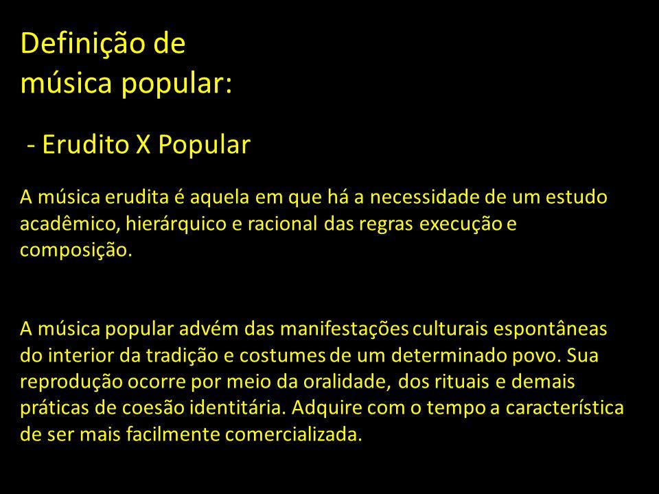 Definição de música popular: - Erudito X Popular A música erudita é aquela em que há a necessidade de um estudo acadêmico, hierárquico e racional das regras execução e composição.