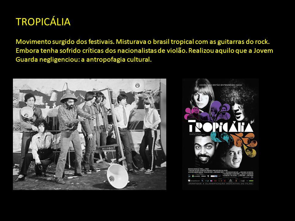 TROPICÁLIA Movimento surgido dos festivais.Misturava o brasil tropical com as guitarras do rock.