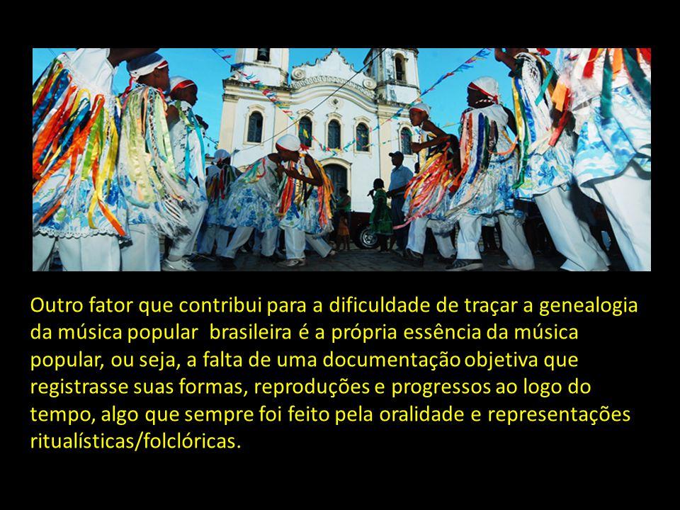 Outro fator que contribui para a dificuldade de traçar a genealogia da música popular brasileira é a própria essência da música popular, ou seja, a falta de uma documentação objetiva que registrasse suas formas, reproduções e progressos ao logo do tempo, algo que sempre foi feito pela oralidade e representações ritualísticas/folclóricas.