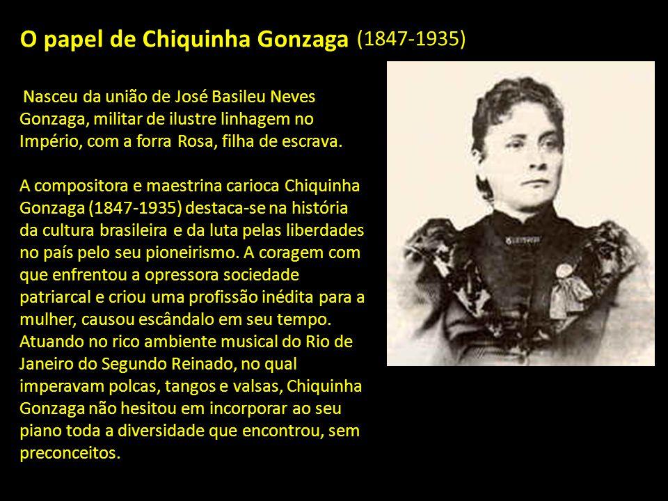 O papel de Chiquinha Gonzaga Nasceu da união de José Basileu Neves Gonzaga, militar de ilustre linhagem no Império, com a forra Rosa, filha de escrava.