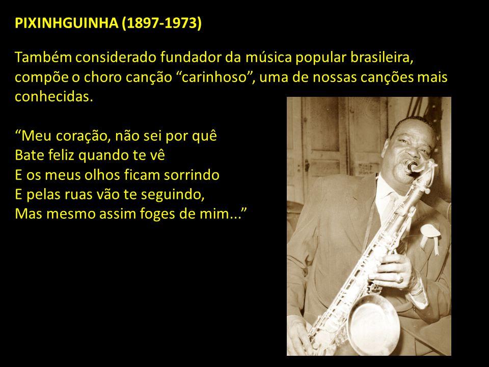 PIXINHGUINHA (1897-1973) Também considerado fundador da música popular brasileira, compõe o choro canção carinhoso , uma de nossas canções mais conhecidas.