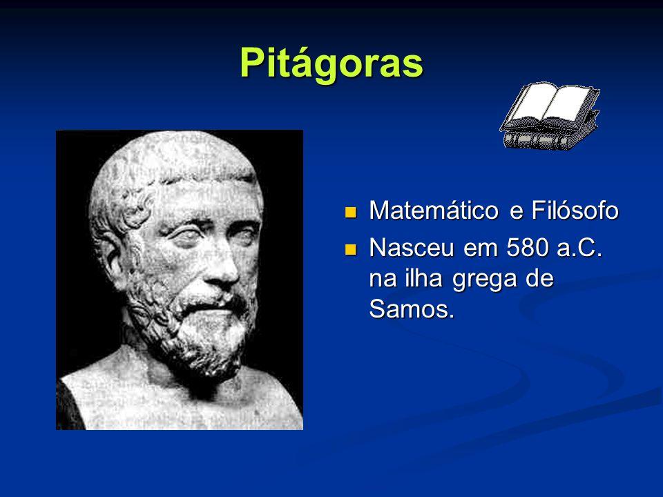 Pitágoras Matemático e Filósofo Nasceu em 580 a.C. na ilha grega de Samos.