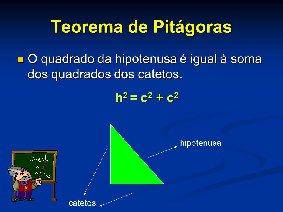 Para determinar a medida da hipotenusa: h2 = c2 + c2 Para determinar a medida de um cateto: c2 = h2 – c2 Teorema de Pitágoras