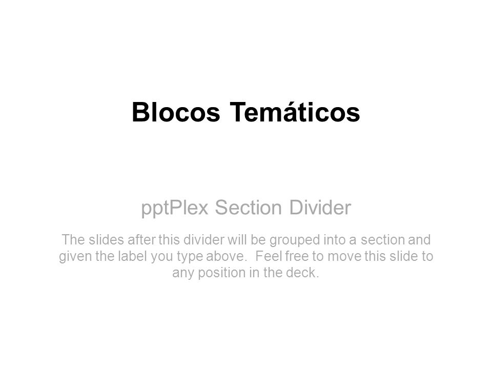 pptPlex Section Divider Blocos Temáticos The slides after this divider will be grouped into a section and given the label you type above. Feel free to
